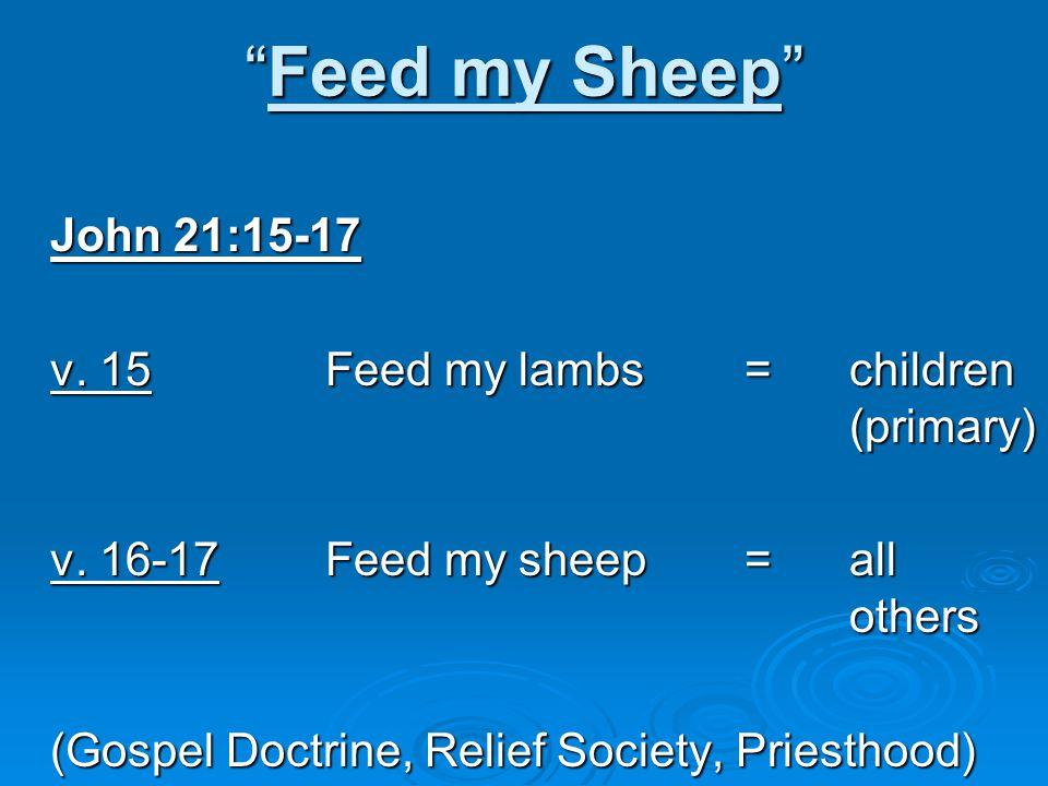 Feed my Sheep John 21:15-17 v. 15 Feed my lambs = children (primary) v.