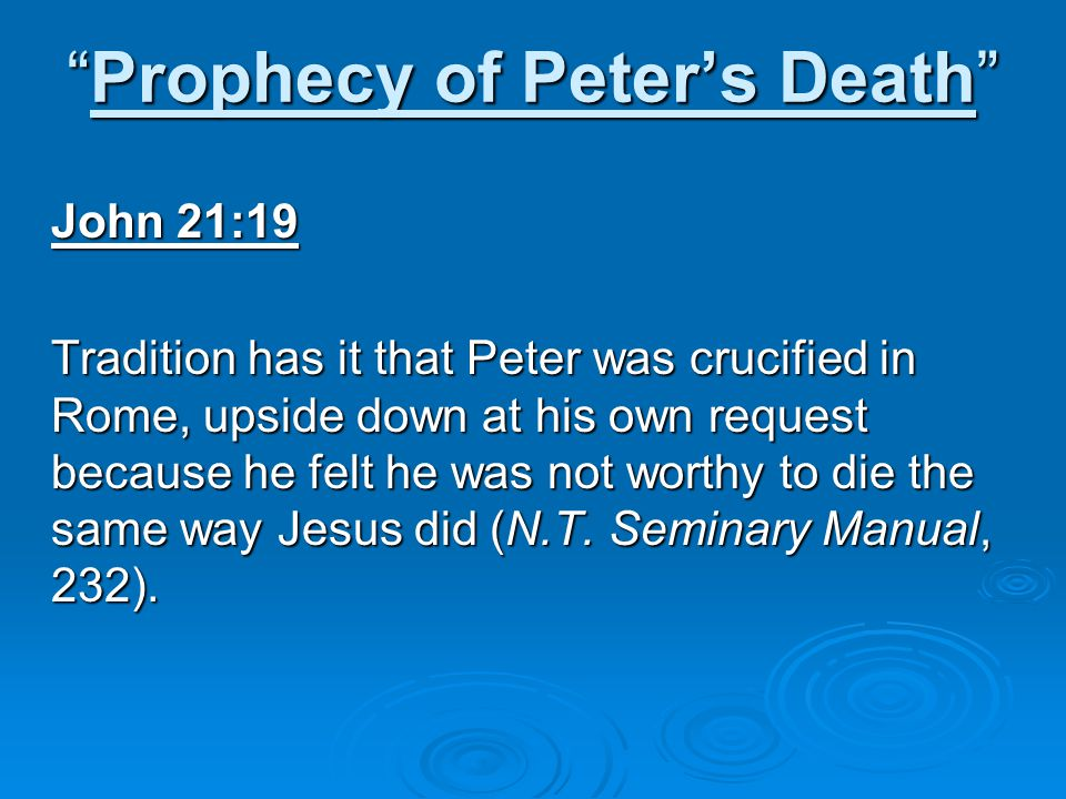 Prophecy of Peter's Death John 21:19 Tradition has it that Peter was crucified in Rome, upside down at his own request because he felt he was not worthy to die the same way Jesus did (N.T.