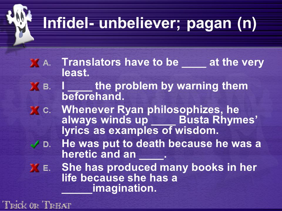 Infidel- unbeliever; pagan (n) A. Translators have to be ____ at the very least. B. I ____ the problem by warning them beforehand. C. Whenever Ryan ph