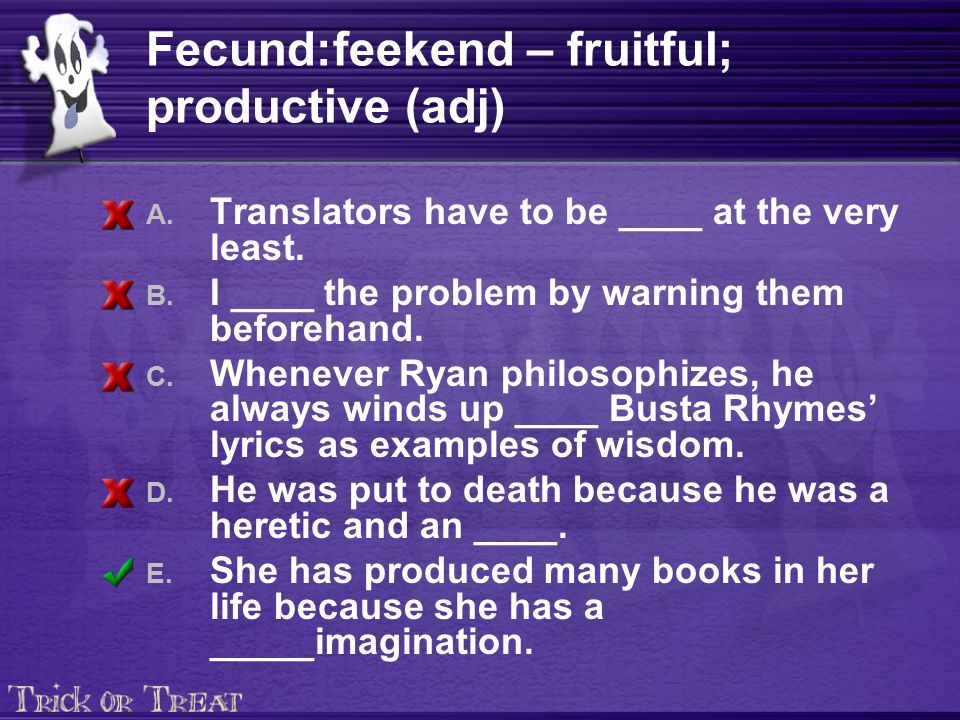 Fecund:feekend – fruitful; productive (adj) A. Translators have to be ____ at the very least.