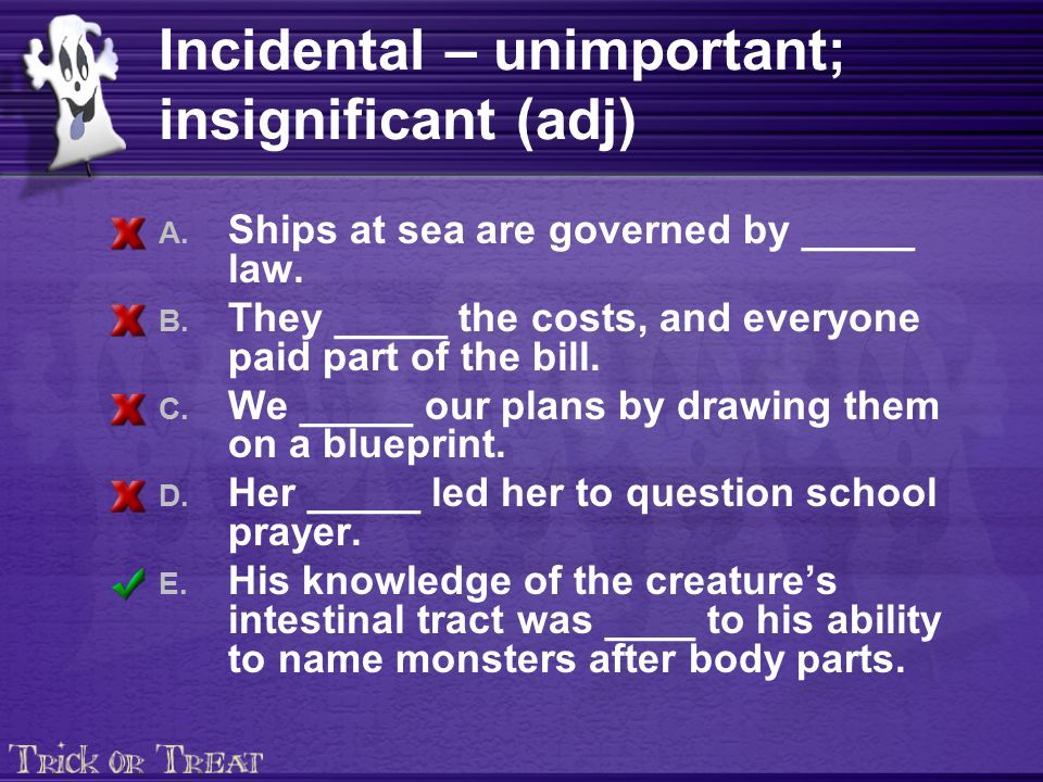 Incidental – unimportant; insignificant (adj) A. Ships at sea are governed by _____ law.
