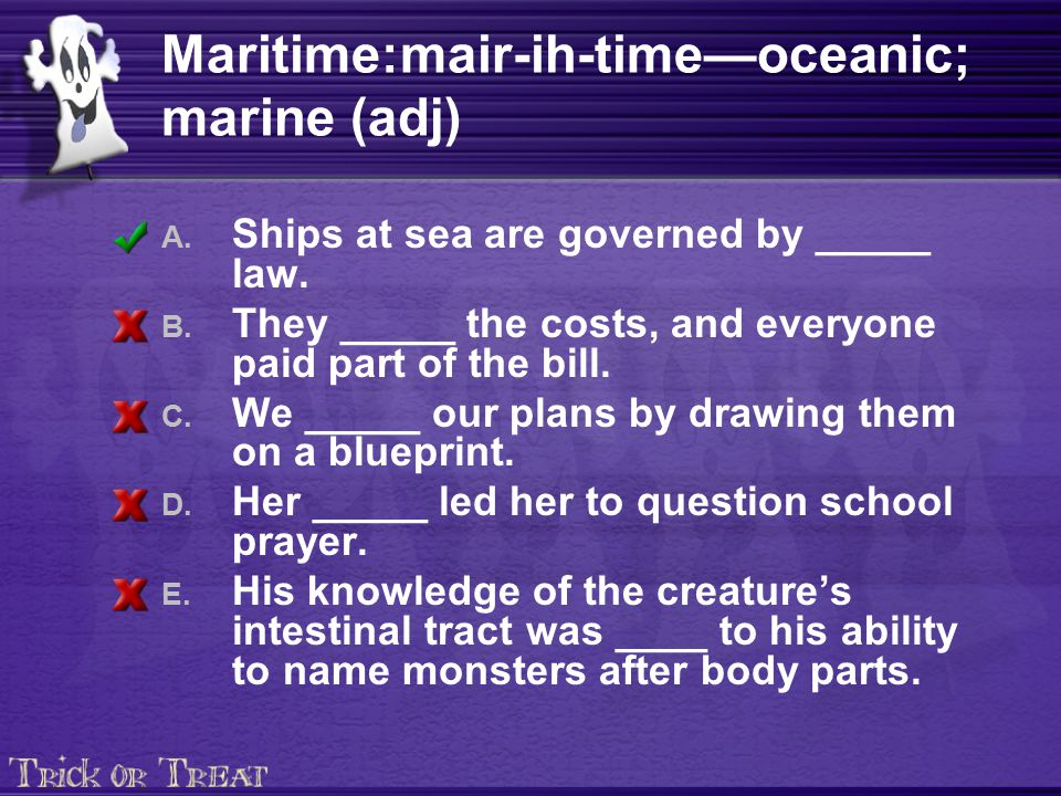 Maritime:mair-ih-time—oceanic; marine (adj) A. Ships at sea are governed by _____ law. B. They _____ the costs, and everyone paid part of the bill. C.