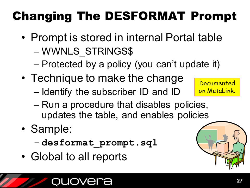 27 Changing The DESFORMAT Prompt Prompt is stored in internal Portal table –WWNLS_STRINGS$ –Protected by a policy (you can't update it) Technique to make the change –Identify the subscriber ID and ID –Run a procedure that disables policies, updates the table, and enables policies Sample: –desformat_prompt.sql Global to all reports Documented on MetaLink.