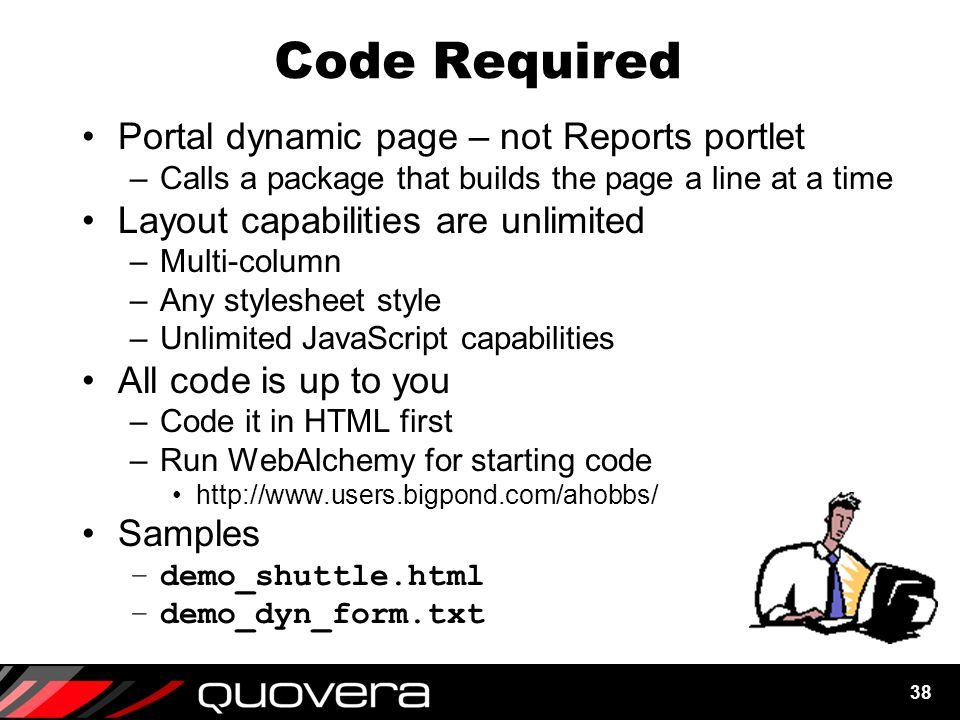 38 Code Required Portal dynamic page – not Reports portlet –Calls a package that builds the page a line at a time Layout capabilities are unlimited –Multi-column –Any stylesheet style –Unlimited JavaScript capabilities All code is up to you –Code it in HTML first –Run WebAlchemy for starting code http://www.users.bigpond.com/ahobbs/ Samples –demo_shuttle.html –demo_dyn_form.txt