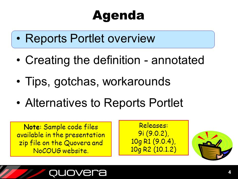 4 Agenda Reports Portlet overview Creating the definition - annotated Tips, gotchas, workarounds Alternatives to Reports Portlet Note: Sample code files available in the presentation zip file on the Quovera and NoCOUG website.