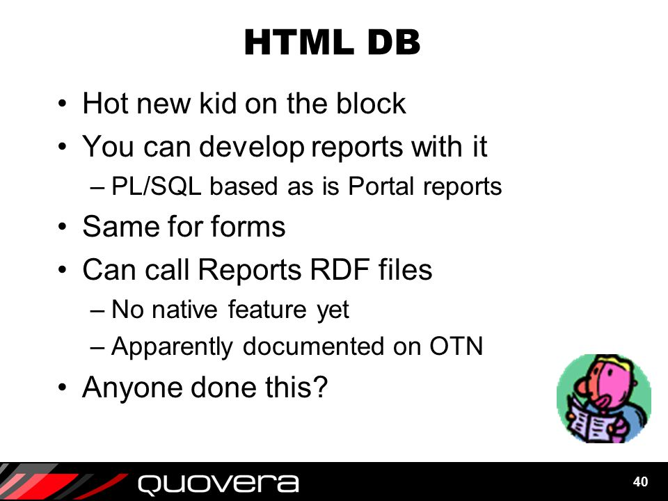 40 HTML DB Hot new kid on the block You can develop reports with it –PL/SQL based as is Portal reports Same for forms Can call Reports RDF files –No native feature yet –Apparently documented on OTN Anyone done this