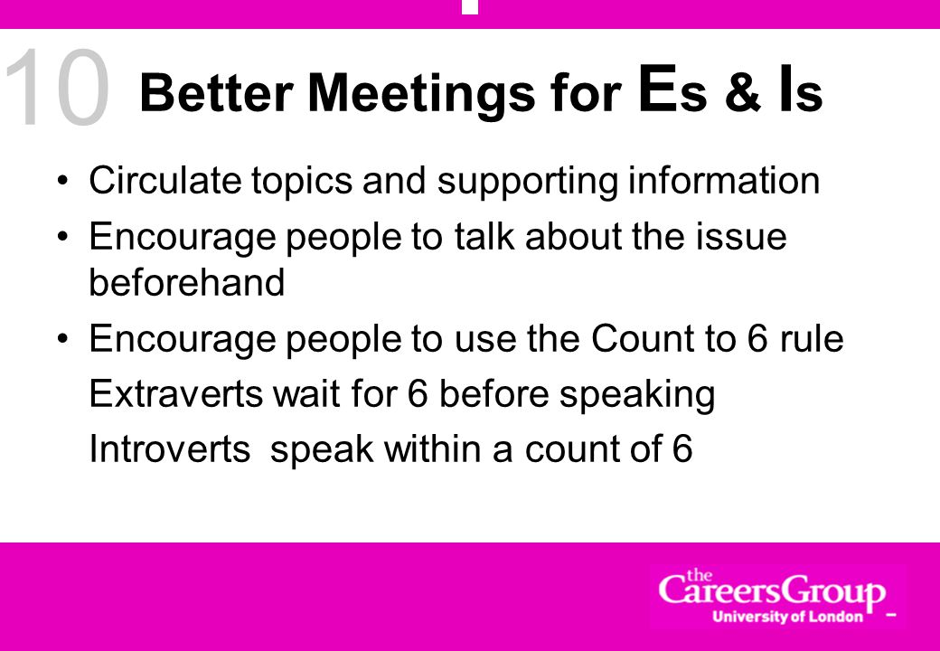 10 Better Meetings for E s & I s Circulate topics and supporting information Encourage people to talk about the issue beforehand Encourage people to use the Count to 6 rule Extraverts wait for 6 before speaking Introverts speak within a count of 6