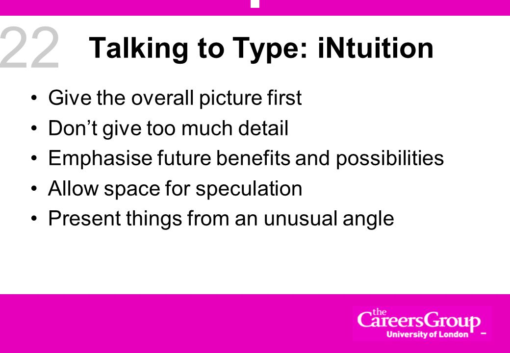 22 Talking to Type: iNtuition Give the overall picture first Don't give too much detail Emphasise future benefits and possibilities Allow space for speculation Present things from an unusual angle