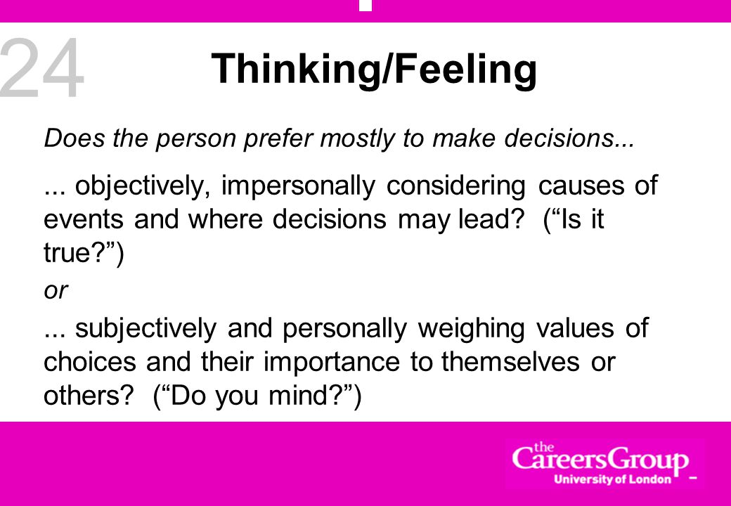 24 Thinking/Feeling Does the person prefer mostly to make decisions......