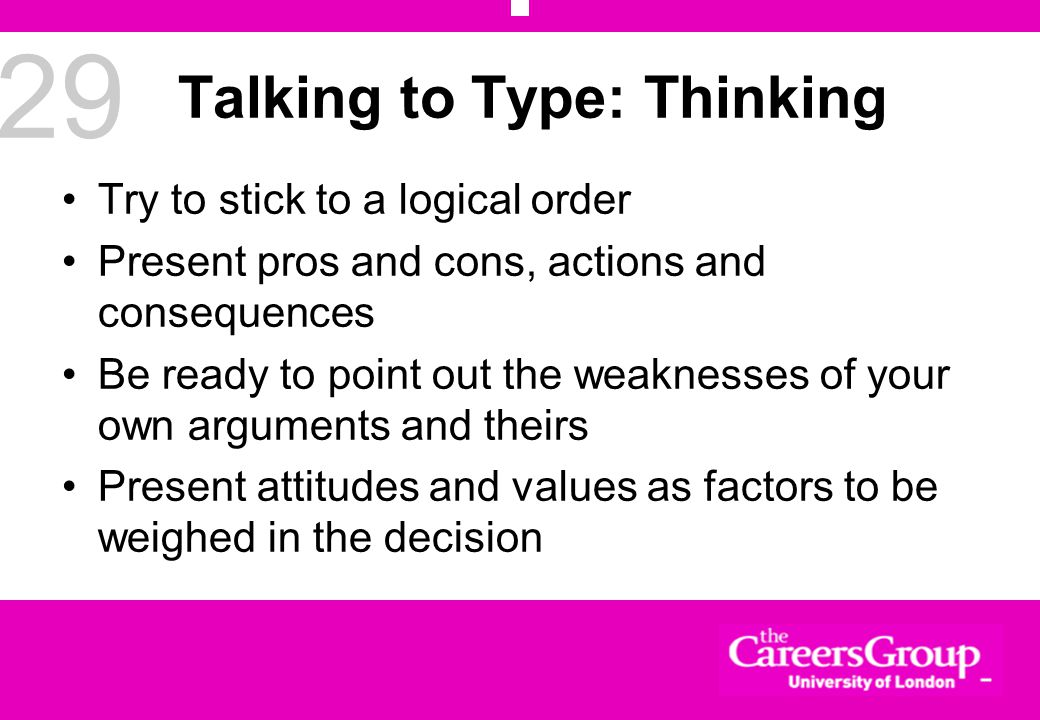 29 Talking to Type: Thinking Try to stick to a logical order Present pros and cons, actions and consequences Be ready to point out the weaknesses of your own arguments and theirs Present attitudes and values as factors to be weighed in the decision