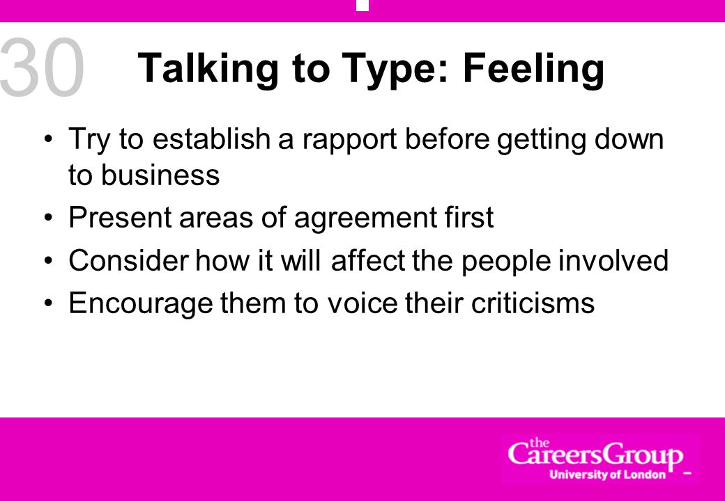30 Talking to Type: Feeling Try to establish a rapport before getting down to business Present areas of agreement first Consider how it will affect the people involved Encourage them to voice their criticisms