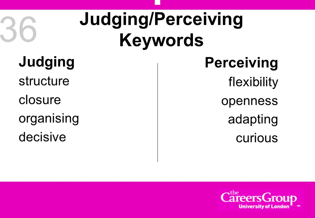 36 Judging/Perceiving Keywords Judging structure closure organising decisive Perceiving flexibility openness adapting curious