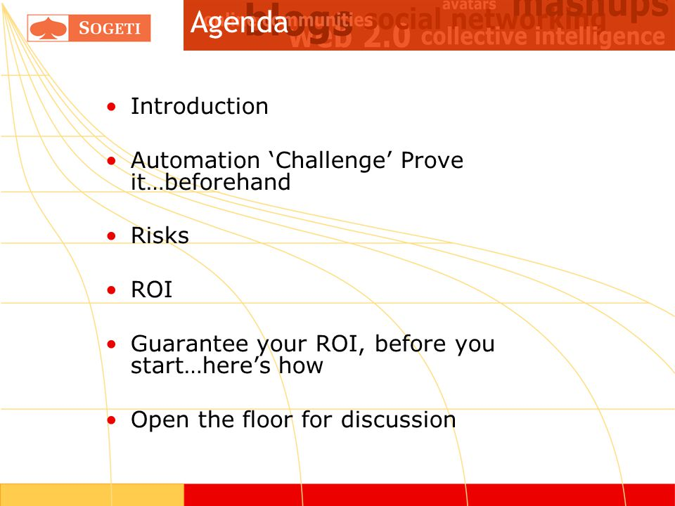 Introduction Automation 'Challenge' Prove it…beforehand Risks ROI Guarantee your ROI, before you start…here's how Open the floor for discussion Agenda