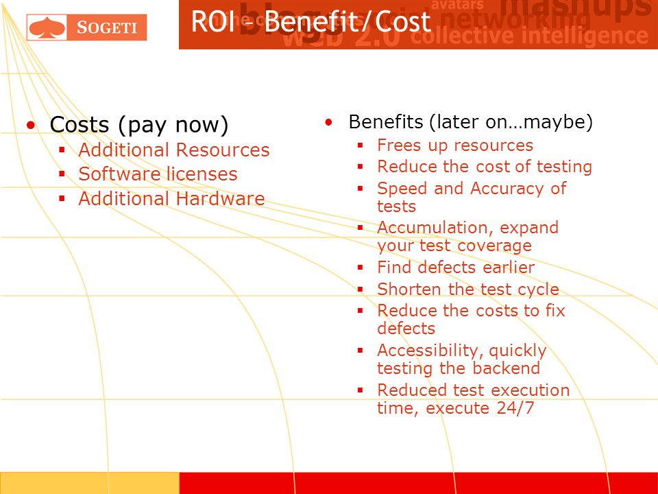 ROI – Benefit/Cost Costs (pay now)  Additional Resources  Software licenses  Additional Hardware Benefits (later on…maybe)  Frees up resources  Reduce the cost of testing  Speed and Accuracy of tests  Accumulation, expand your test coverage  Find defects earlier  Shorten the test cycle  Reduce the costs to fix defects  Accessibility, quickly testing the backend  Reduced test execution time, execute 24/7