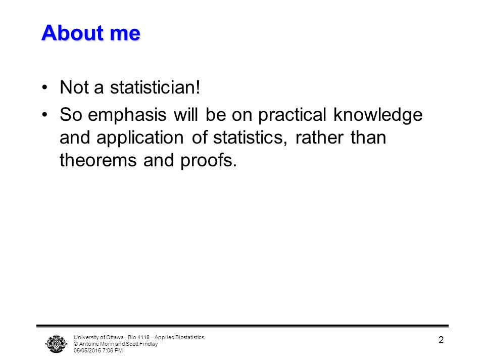 University of Ottawa - Bio 4118 – Applied Biostatistics © Antoine Morin and Scott Findlay 05/05/2015 7:07 PM 2 About me Not a statistician! So emphasi