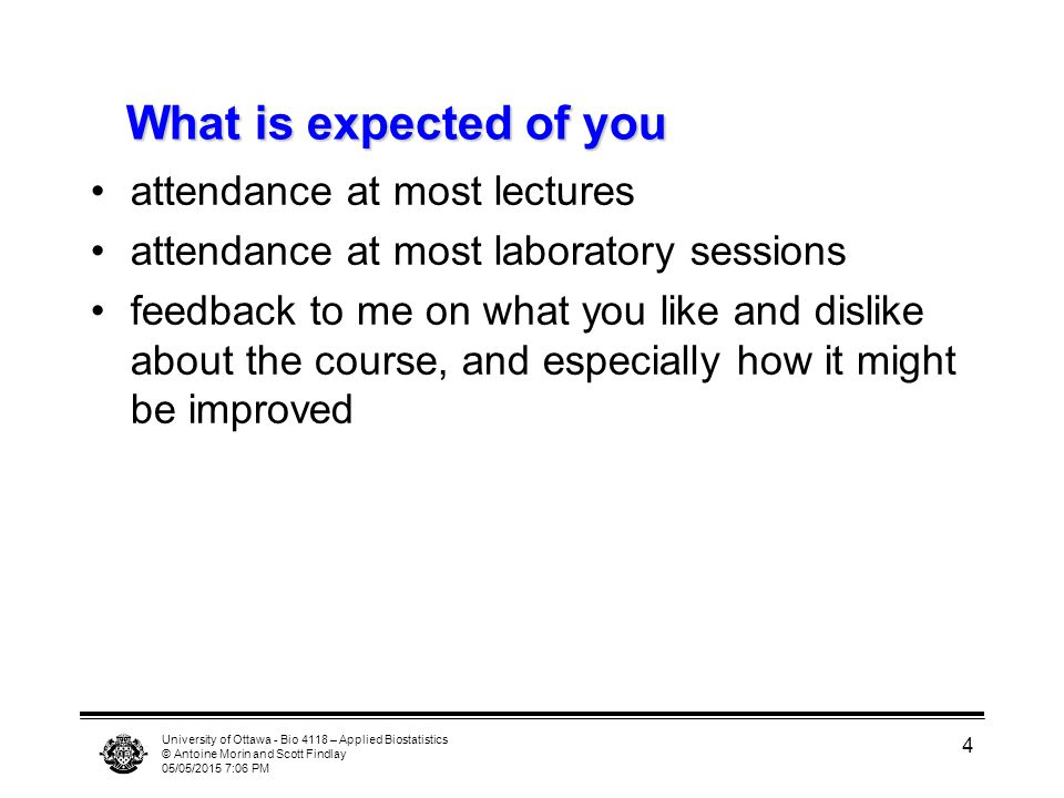 University of Ottawa - Bio 4118 – Applied Biostatistics © Antoine Morin and Scott Findlay 05/05/2015 7:07 PM 4 What is expected of you attendance at m