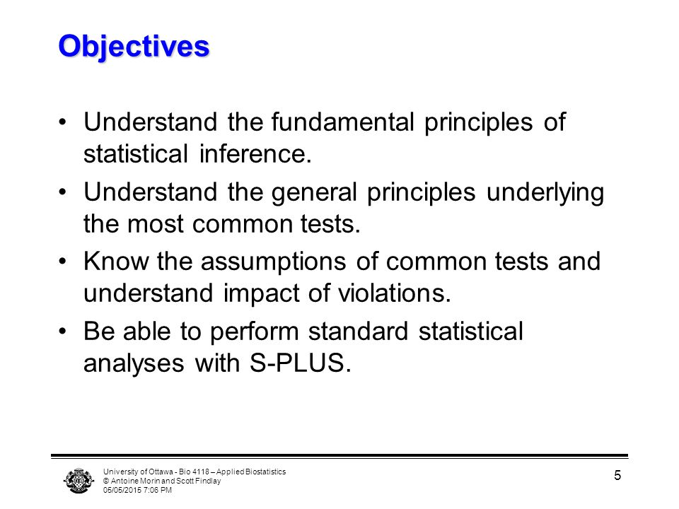 University of Ottawa - Bio 4118 – Applied Biostatistics © Antoine Morin and Scott Findlay 05/05/2015 7:07 PM 5 Objectives Understand the fundamental p