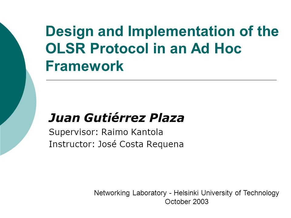 Design and Implementation of the OLSR Protocol in an Ad Hoc Framework Juan Gutiérrez Plaza Supervisor: Raimo Kantola Instructor: José Costa Requena Networking Laboratory - Helsinki University of Technology October 2003