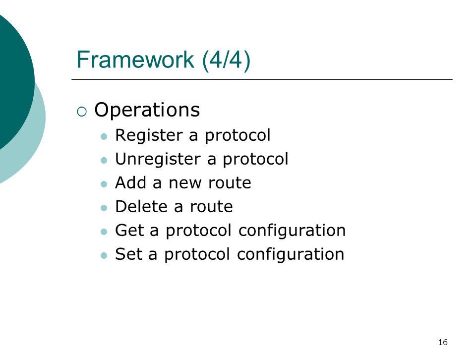 16 Framework (4/4)  Operations Register a protocol Unregister a protocol Add a new route Delete a route Get a protocol configuration Set a protocol configuration