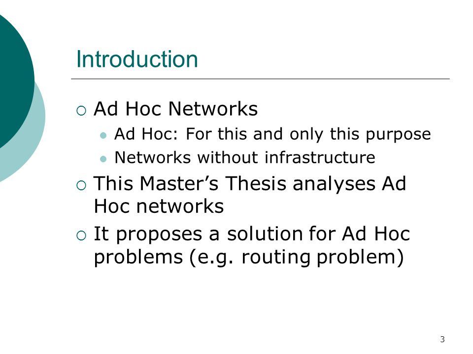 3 Introduction  Ad Hoc Networks Ad Hoc: For this and only this purpose Networks without infrastructure  This Master's Thesis analyses Ad Hoc network