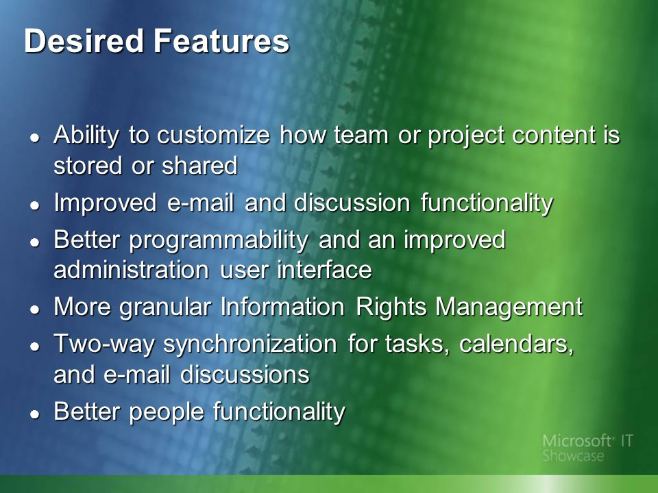 Desired Features ● Improved search crawling and relevance ● Out-of-the-box integration between LOB data and services and portals ● Integration with business intelligence functions ● Improved workflow and document life-cycle management features ● A two-step recycle bin available to end users ● Offline content support ● A clear difference between team and portal sites
