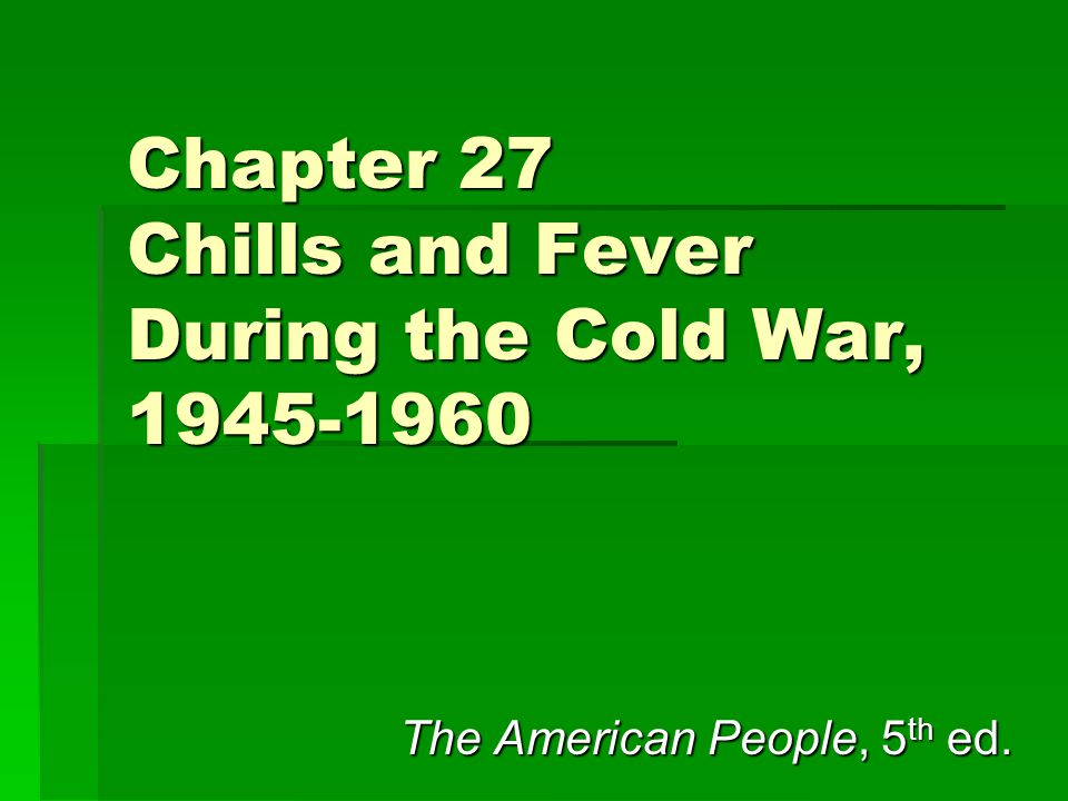 Chapter 27 Chills and Fever During the Cold War, 1945-1960 The American People, 5 th ed.