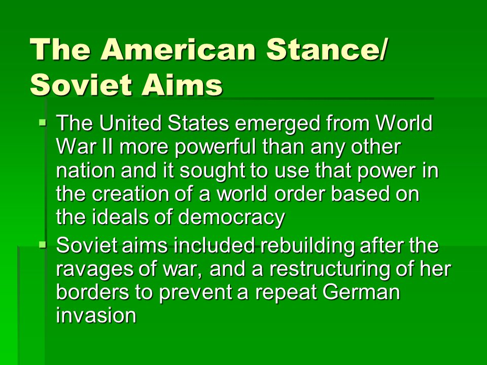 The American Stance/ Soviet Aims  The United States emerged from World War II more powerful than any other nation and it sought to use that power in