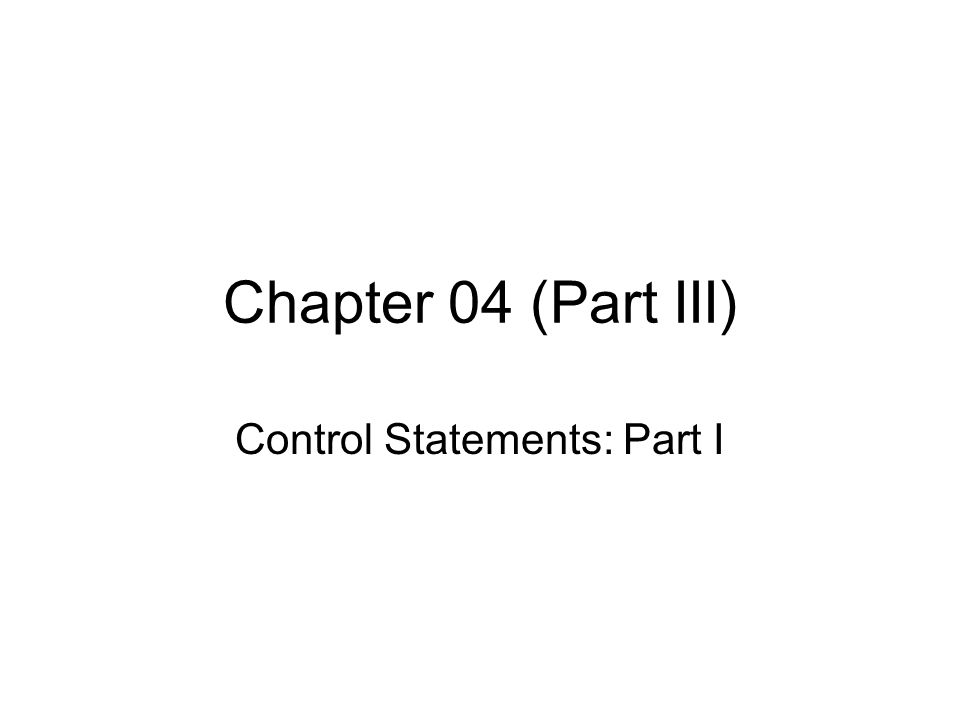 Chapter 04 (Part III) Control Statements: Part I