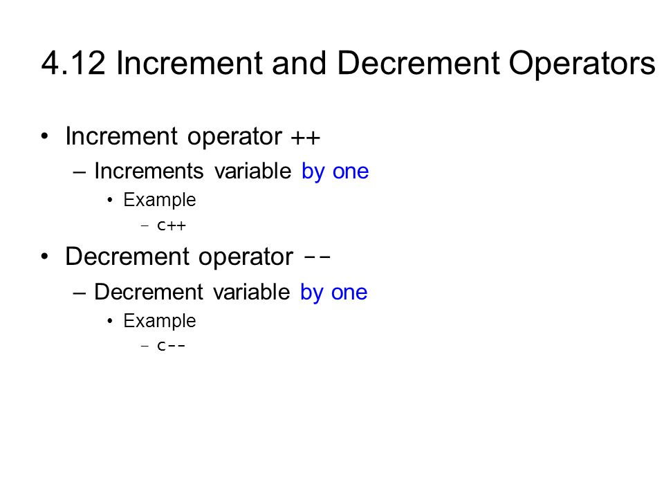 4.12 Increment and Decrement Operators Increment operator ++ –Increments variable by one Example –c++ Decrement operator -- –Decrement variable by one Example –c--