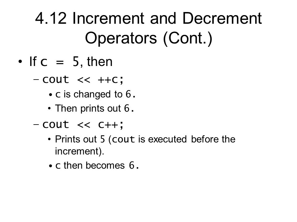 4.12 Increment and Decrement Operators (Cont.) If c = 5, then –cout << ++c; c is changed to 6.