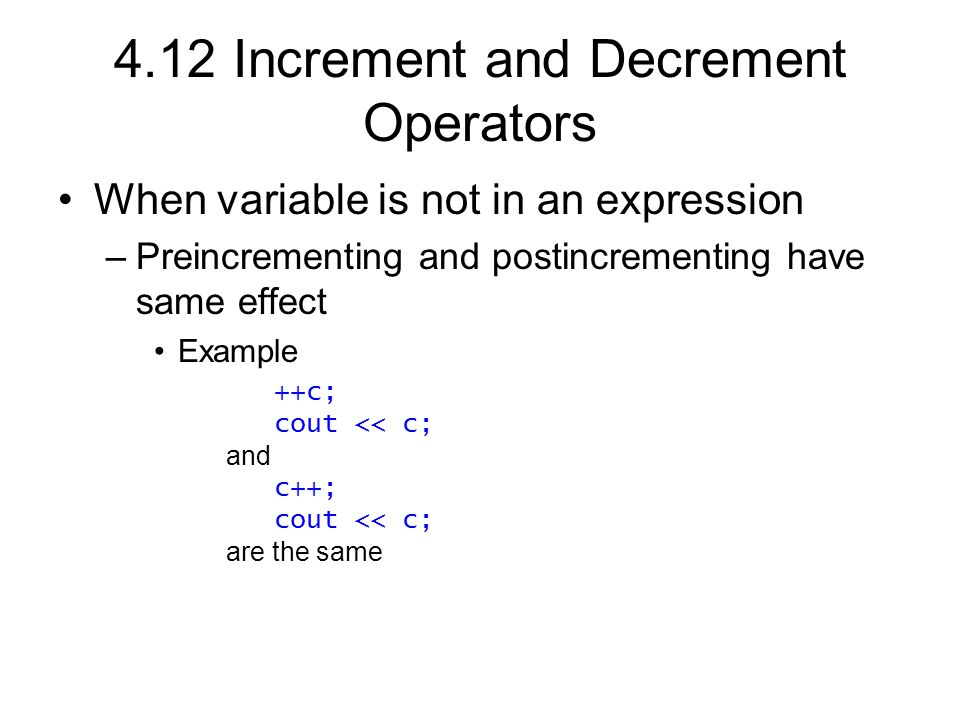 4.12 Increment and Decrement Operators When variable is not in an expression –Preincrementing and postincrementing have same effect Example ++c; cout << c; and c++; cout << c; are the same