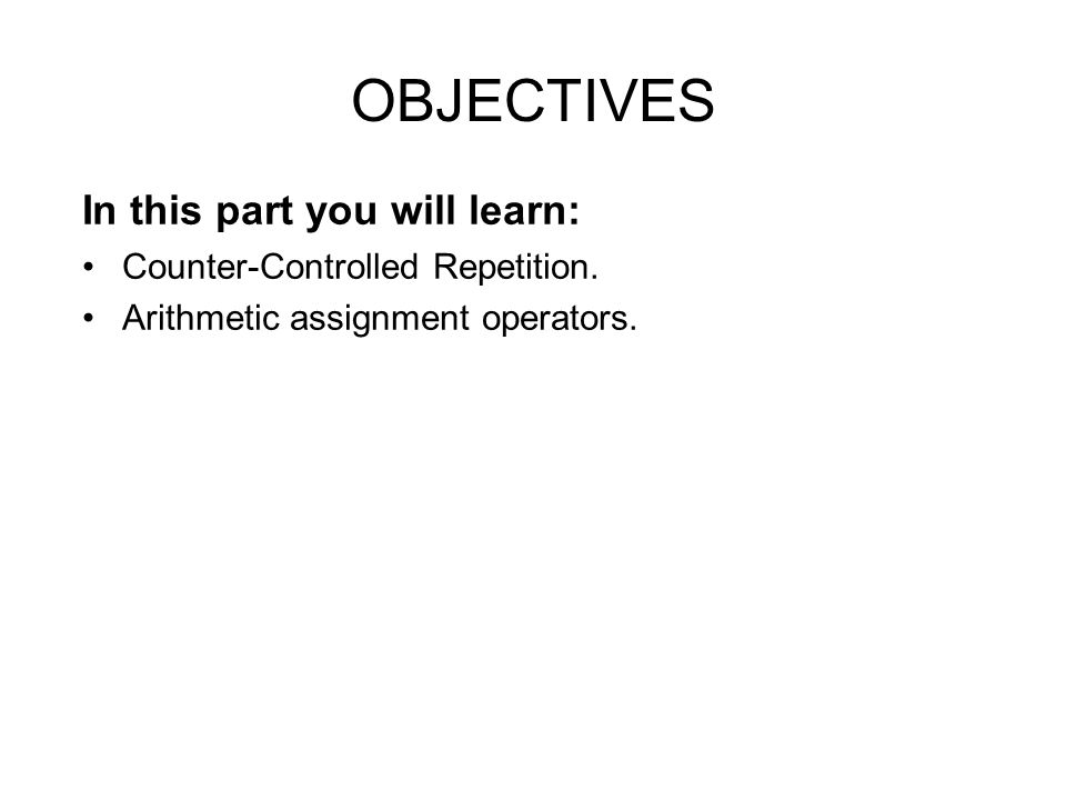 OBJECTIVES In this part you will learn: Counter-Controlled Repetition.