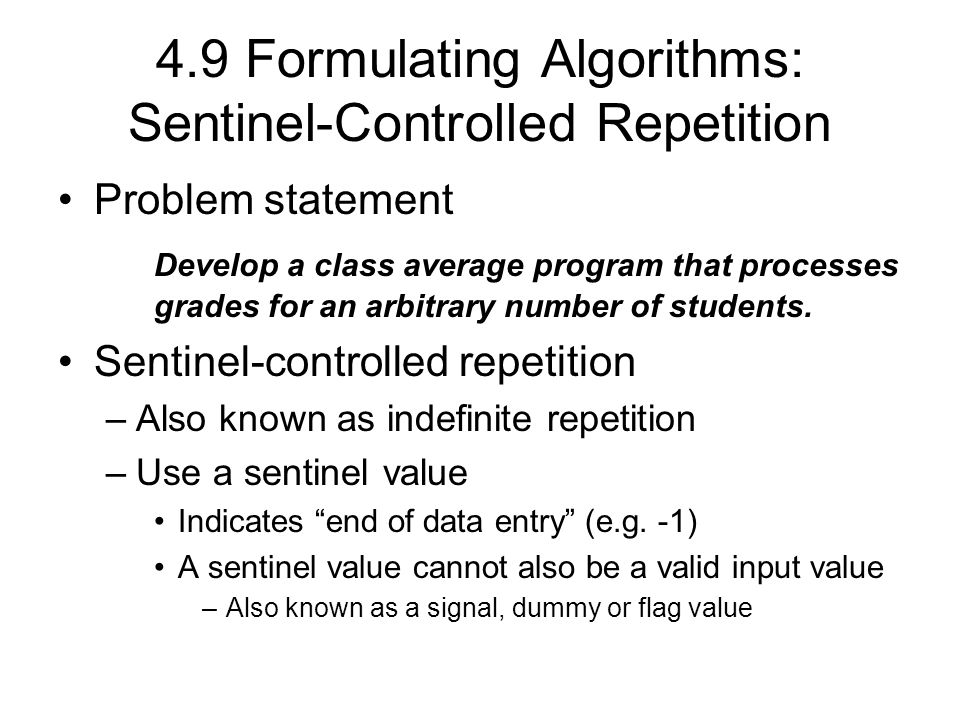 4.9 Formulating Algorithms: Sentinel-Controlled Repetition Problem statement Develop a class average program that processes grades for an arbitrary number of students.