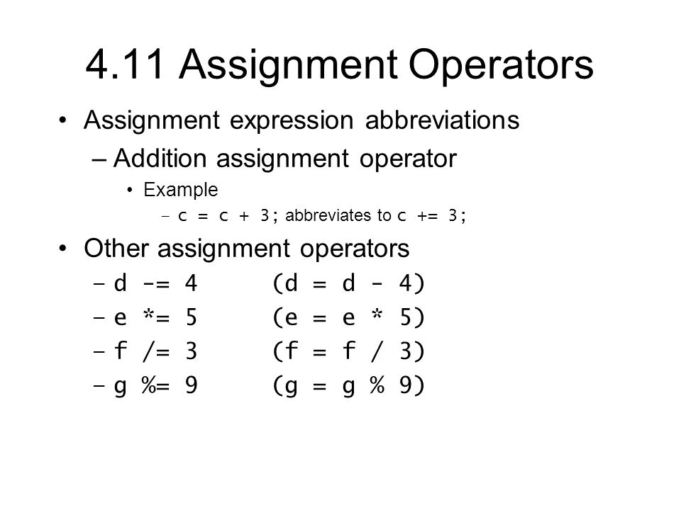 4.11 Assignment Operators Assignment expression abbreviations –Addition assignment operator Example –c = c + 3; abbreviates to c += 3; Other assignment operators –d -= 4 (d = d - 4) –e *= 5 (e = e * 5) –f /= 3 (f = f / 3) –g %= 9 (g = g % 9)