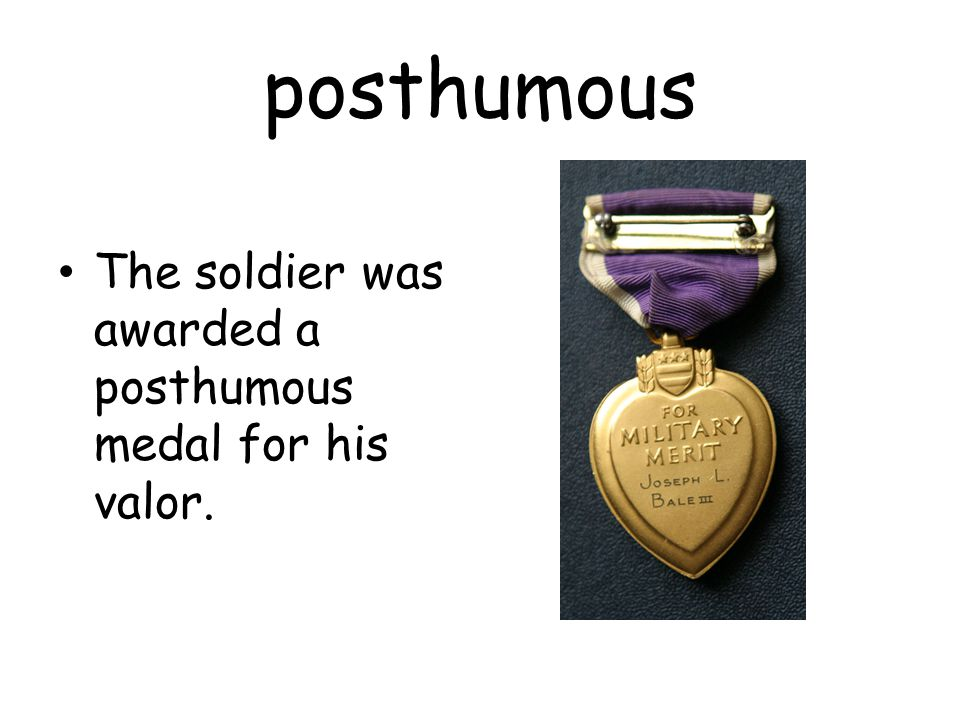 posthumous The soldier was awarded a posthumous medal for his valor.