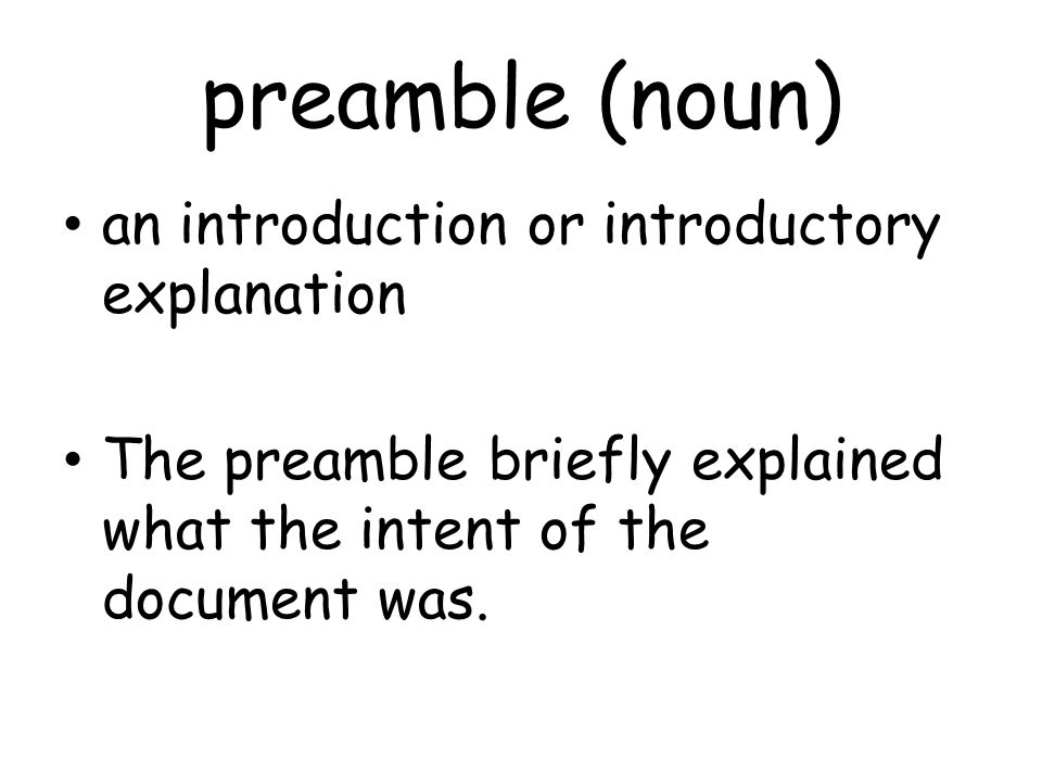 preamble (noun) an introduction or introductory explanation The preamble briefly explained what the intent of the document was.