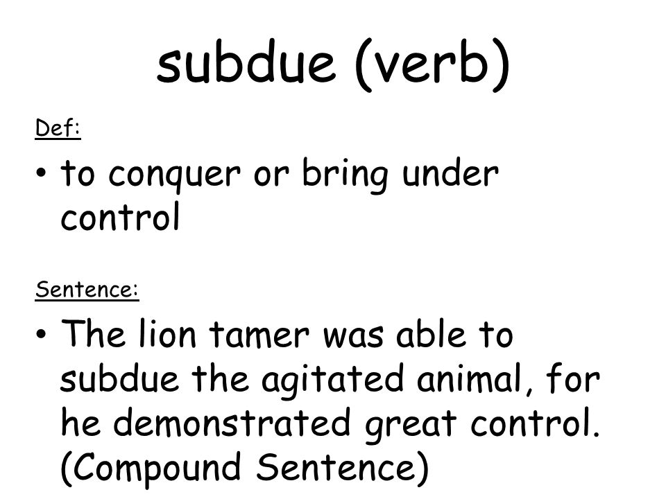 subdue (verb) Def: to conquer or bring under control Sentence: The lion tamer was able to subdue the agitated animal, for he demonstrated great control.