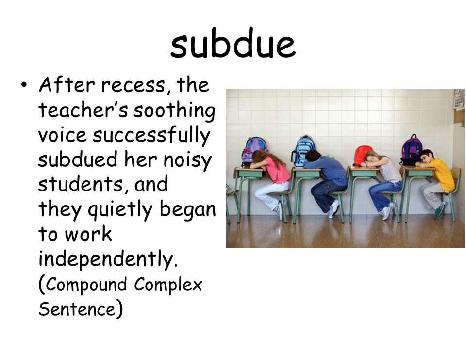 subdue After recess, the teacher's soothing voice successfully subdued her noisy students, and they quietly began to work independently.