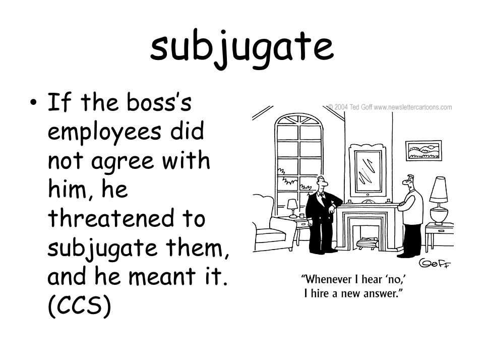 subjugate If the boss's employees did not agree with him, he threatened to subjugate them, and he meant it.