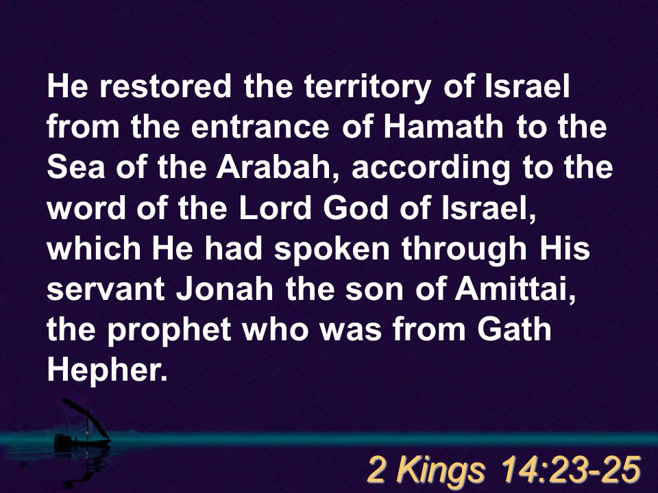 He restored the territory of Israel from the entrance of Hamath to the Sea of the Arabah, according to the word of the Lord God of Israel, which He had spoken through His servant Jonah the son of Amittai, the prophet who was from Gath Hepher.