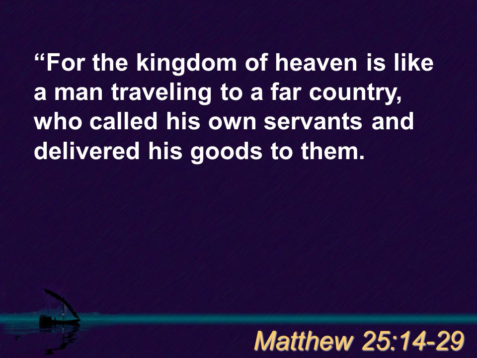 For the kingdom of heaven is like a man traveling to a far country, who called his own servants and delivered his goods to them.