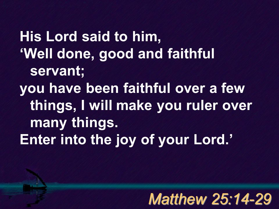His Lord said to him, 'Well done, good and faithful servant; you have been faithful over a few things, I will make you ruler over many things.