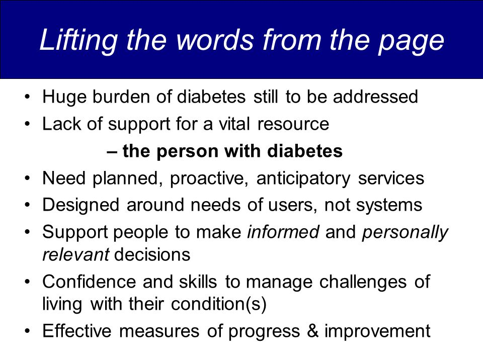 Lifting the words from the page Huge burden of diabetes still to be addressed Lack of support for a vital resource – the person with diabetes Need planned, proactive, anticipatory services Designed around needs of users, not systems Support people to make informed and personally relevant decisions Confidence and skills to manage challenges of living with their condition(s) Effective measures of progress & improvement