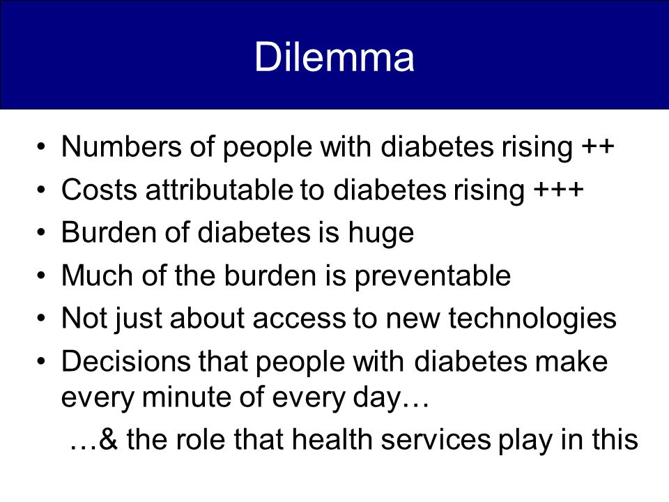Dilemma Numbers of people with diabetes rising ++ Costs attributable to diabetes rising +++ Burden of diabetes is huge Much of the burden is preventable Not just about access to new technologies Decisions that people with diabetes make every minute of every day… …& the role that health services play in this