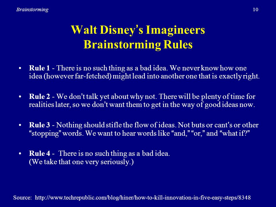 10Brainstorming Walt Disney's Imagineers Brainstorming Rules Rule 1 - There is no such thing as a bad idea. We never know how one idea (however far-fe