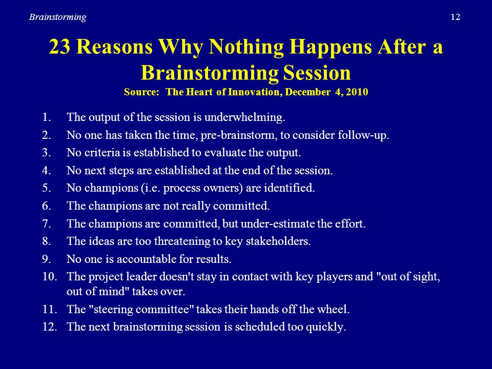 12Brainstorming 23 Reasons Why Nothing Happens After a Brainstorming Session Source: The Heart of Innovation, December 4, 2010 1.The output of the ses
