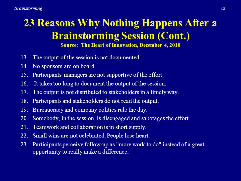 13Brainstorming 23 Reasons Why Nothing Happens After a Brainstorming Session (Cont.) Source: The Heart of Innovation, December 4, 2010 13. The output