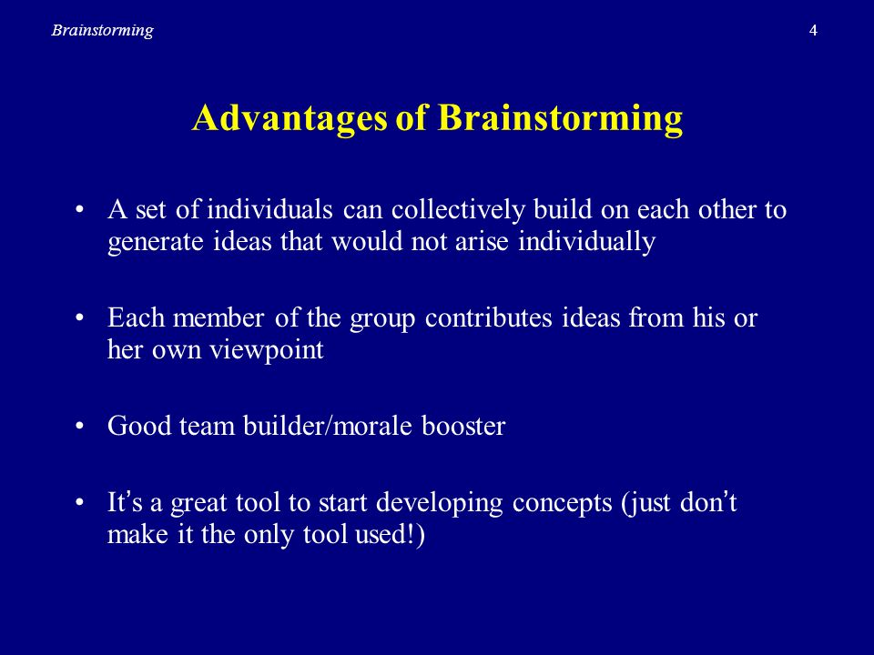 4Brainstorming Advantages of Brainstorming A set of individuals can collectively build on each other to generate ideas that would not arise individual