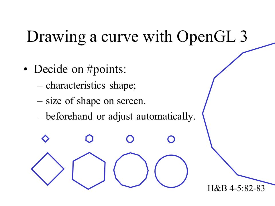 Drawing a curve with OpenGL 3 Decide on #points: –characteristics shape; –size of shape on screen. –beforehand or adjust automatically. H&B 4-5:82-83