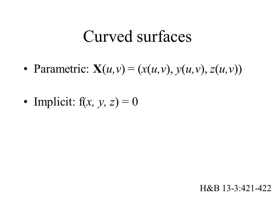 Curved surfaces Parametric: X(u,v) = (x(u,v), y(u,v), z(u,v)) Implicit: f(x, y, z) = 0 H&B 13-3:421-422